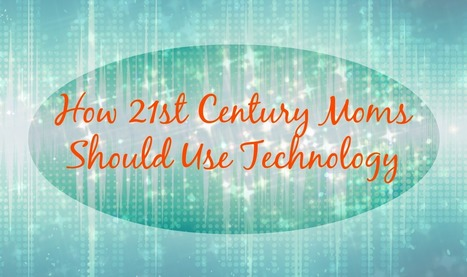 How 21st Century Moms Should Use Technology | Health, Wellness & Happiness | Scoop.it