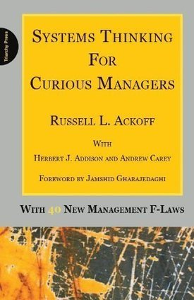 Systems Thinking for Curious Managers: With 40 New Management f-Laws | Russel Ackhoff | Leadership, Toxic Leadership, and Systems Thinking | Scoop.it
