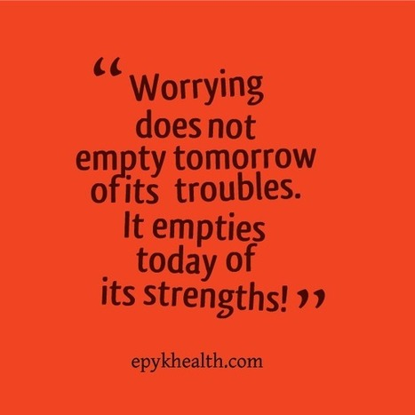 Worrying Does Not Empty Tomorrow of its Troubles - Epyk Health & Living   Dating Tips   Scoop.it