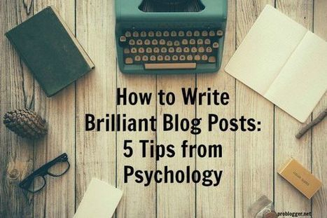 How to Write Brilliant Blog Posts: 5 Tips from Psychology - @ProBlogger | Content Creation, Curation, Management | Scoop.it