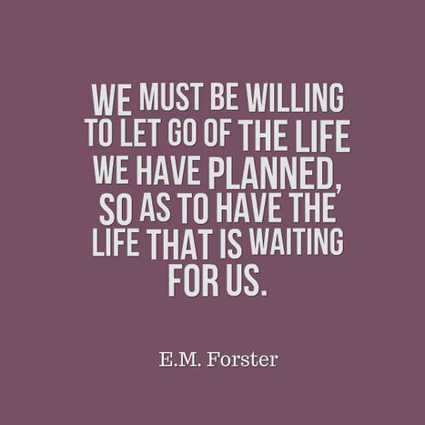 We must be willing to let go of the life we have planned, so as to have the life that is waiting for us. – E.M. Forster | Picture Quotes and Proverbs | Scoop.it