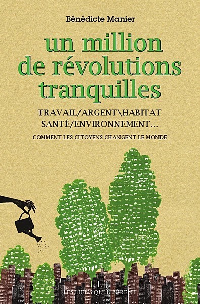 Un million de révolutions tranquilles - TRAVAIL/ARGENT\HABITAT - SANTÉ/ENVIRONNEMENT… Comment les citoyens changent le monde   du village au