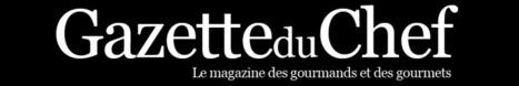 Le magazine des Gourmands et des Gourmets - La Gazette du Chef   Actualité de la gastronomie   Scoop.it