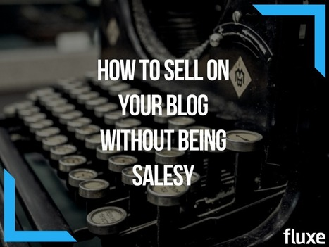 How To Sell On Your Blog Without Being Salesy | Content Marketing | Scoop.it
