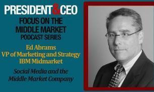 PRESIDENT&CEO Magazine - FOCUS on the Middle Market Podcast Series - Ed Abrams, VP Marketing and Strategy, IBM Midmarket | uk mobile market | Scoop.it