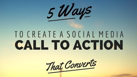 5 Ways to Create a Social Media Call to Action That Converts | Modern Marketer | Scoop.it
