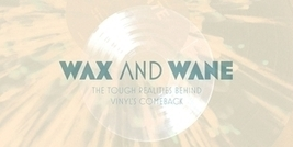 Wax and Wane: The Tough Realities Behind Vinyl's Comeback | Musicbiz | Scoop.it
