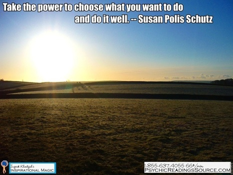Take the power to choose what you want to do and do it well. -- Susan Polis Schutz | Ingrid Khadijah's Inspirational Magic | Scoop.it