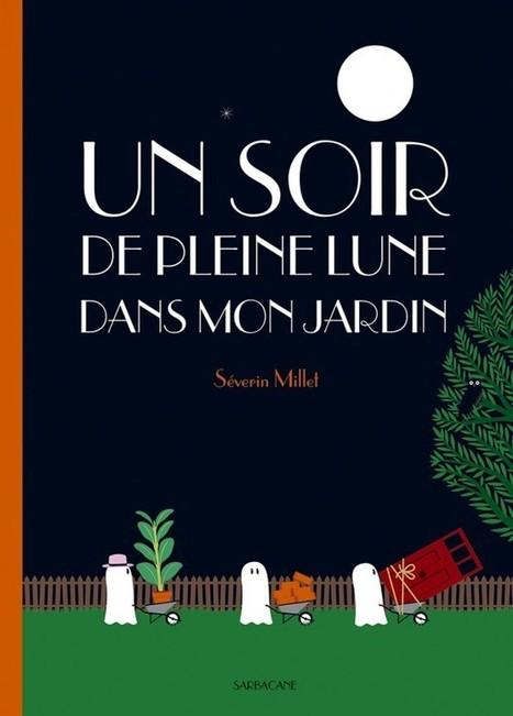 Un soir de pleine lune dans mon jardin, Séverin Millet, Sarbacne, 13.90 EUR | Coups de cœurs jeunesse | Scoop.it