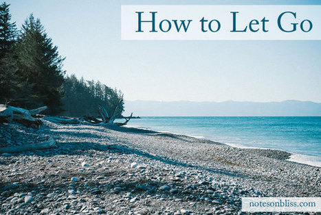 How to Let Go - Notes on Bliss | Happiness and Creating the Beautiful Life of Your Dreams | Scoop.it