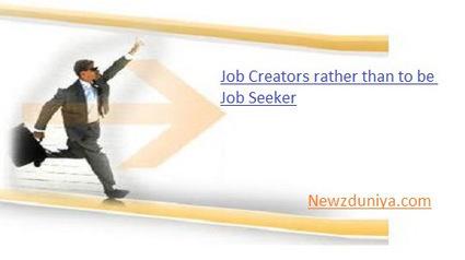 Job Creators rather than to be Job Seeker - Newz Duniya | Newz Duniya | 24*7 online news | Scoop.it