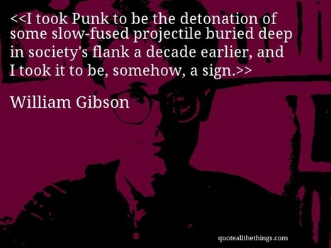 William Gibson on Punk (quote) | William Gibson - Interviews & Non-fiction | Scoop.it