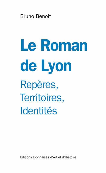 Le Roman de Lyon. Repères, Territoires, Identités - Bruno Benoit - Editions Lyonnaises d'Art et d'Histoire. | Balades Lyonnaises | Scoop.it