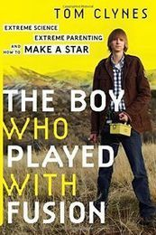 The Boy Who Played with Fusion, by Tom Clynes. | Creative Nonfiction : best titles for teens | Scoop.it