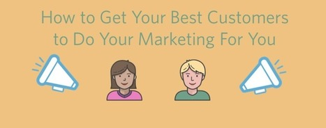 How To Get Your Best Customers To Do Your Marketing For You | Marketing Revolution | Scoop.it