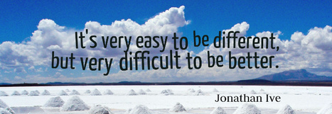 It's very easy to be different, but very difficult to be better. Jonathan Ive | Picture Quotes and Proverbs | Scoop.it