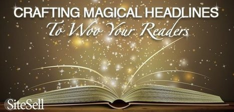 Crafting Magical Headlines To Woo Your Readers - The SiteSell Blog | The Content Marketing Hat | Scoop.it