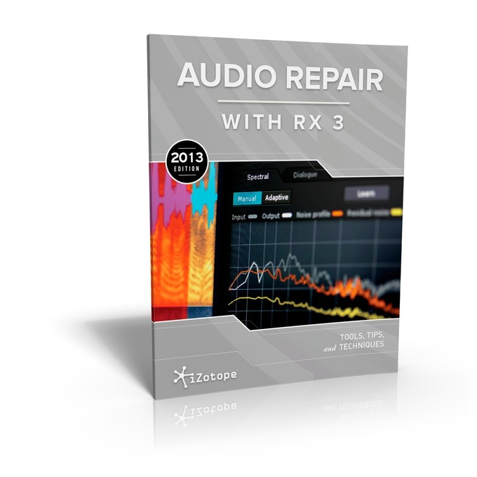 FREE EBOOK: iZotope Releases Audio Repair with RX 3: Tools, Tips and Techniques