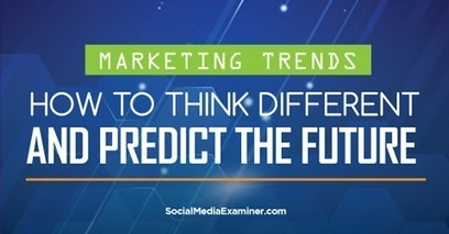 Marketing Trends: How to Think Differently and Predict the Future | Social Media, SEO, Mobile, Digital Marketing | Scoop.it