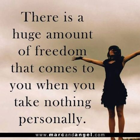 There is a huge amount of freedom that comes to you when you take nothing personally. | Nutrition our body & health | Scoop.it
