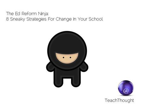 The Ed Reform Ninja: 8 Sneaky Strategies For Change In Your School | Explore Ed Tech | Scoop.it