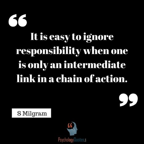 It is easy to ignore responsibility when one is only an intermediate link in a chain of action.S Milgram   psychology Quotes   Scoop.it