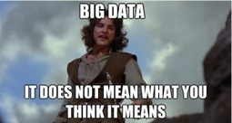 Big Data: It Doesn't Mean What You Think It Means | Data | Scoop.it