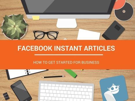 Facebook Instant Articles: How to Get Started for Business | RSS Circus : veille stratégique, intelligence économique, curation, publication, Web 2.0 | Scoop.it
