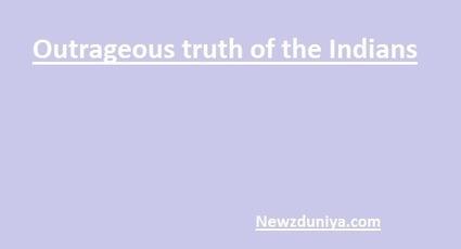 Outrageous truth of the Indians - Newz Duniya | Newz Duniya | 24*7 online news | Scoop.it