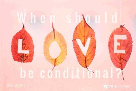 WHEN SHOULD LOVE BE CONDITIONAL? | Culturational Chemistry™ | Scoop.it