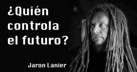 Jaron Lanier: ¿Quién controla el futuro? | LabTIC - Tecnología y Educación | Scoop.it