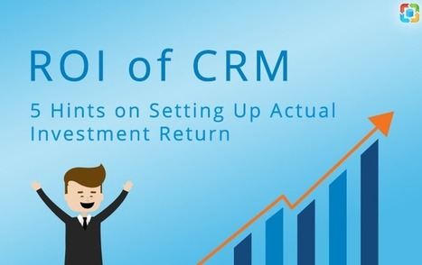 ROI of CRM: 5 Hints on Setting Up Actual Investment Return | CRM Reviews | Scoop.it