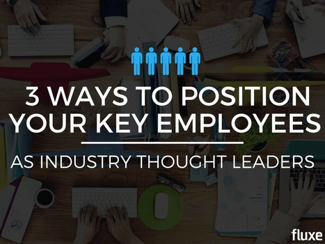 3 Ways to Position Your Key Employees as Industry Thought Leaders | Content Marketing | Scoop.it