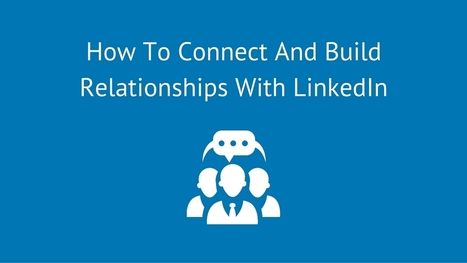 How To Connect And Build Relationships With LinkedIn | Take Your Social Media to the Next Level | Scoop.it