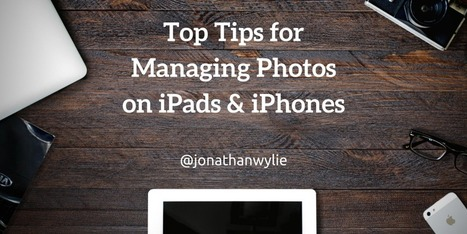 Top Tips for Managing Photos on iPad & iPhones @jonathanwylie | iPads, MakerEd and More  in Education | Scoop.it