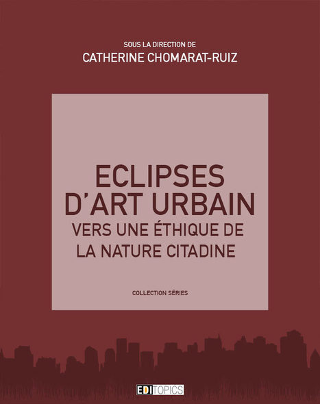Éclipses d'art urbain. Vers une éthique de la nature citadine, Catherine Chomart-Ruiz (dir.) | LA VILLE DANS TOUS SES ÉTATS | Scoop.it
