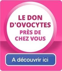 Don d'ovocytes   Vous pouvez donner le bonheur d'être parents   Procréation et recherche sur l'embryon   Scoop.it