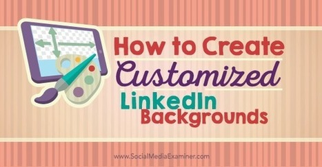 How to Create Customized LinkedIn Backgrounds Social Media Examiner | Top LinkedIn Tips | Scoop.it