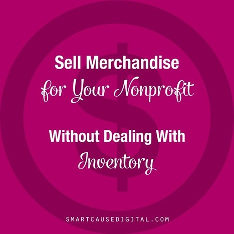 Sell Merchandise for Your Nonprofit Without Dealing with Inventory | Nonprofit Digital Engagement | Scoop.it