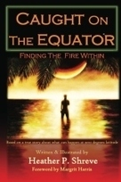 """""""Caught On The Equator; Finding The Fire Within"""" by Heather P. Shreve 