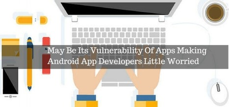 May Be Its Vulnerability Of Apps Making Android App Developers Little Worried | Android Development | Scoop.it