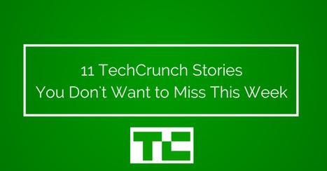 11 TechCrunch Stories You Don't Want to Miss This Week   TechCrunch   dedcede   Scoop.it