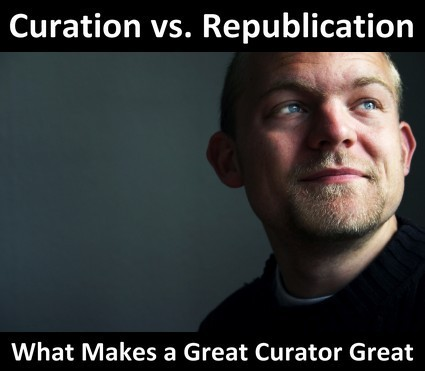 How To Distinguish High Value Curation From Republishing: What Makes A True Curator Great? | MasterNewMedia | Content Curation 411 | Scoop.it