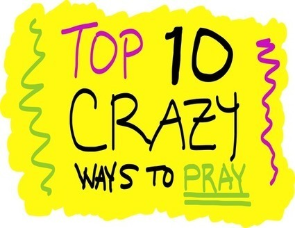 TOP 10 CRAZY Ways to Pray! | Troy West's Radio Show Prep | Scoop.it