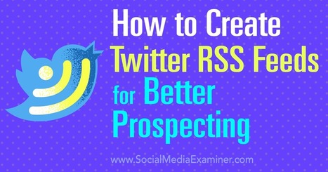 How to Create Twitter RSS Feeds for Better Prospecting : Social Media Examiner | Adam's stuff | Scoop.it