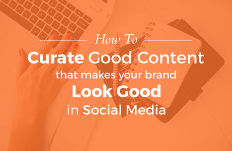 How To Curate Good Content That Makes Your Brand Look Good In Social Media | Google Plus and Social SEO | Scoop.it