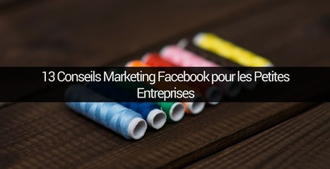 13 Conseils Marketing Facebook pour les Petites Entreprises | Emarketinglicious | MARKETING DES TPE | Scoop.it