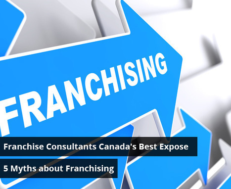 Franchise Consultants: Canada's Best Expose 5 Myths about Franchising | Best Franchise Opportunities Canada | Scoop.it