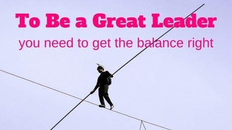 To Be A Great Leader You Need To Get The Balance Right   Leadership and Management Development in Business   Scoop.it
