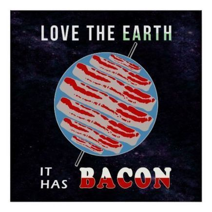 Love the Earth - It has Bacon Poster | SNR | Scoop.it